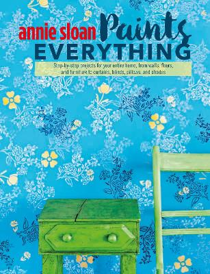 Annie Sloan Paints Everything by Annie Sloan