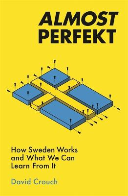 Almost Perfekt: How Sweden Works And What We Can Learn From It by David Crouch