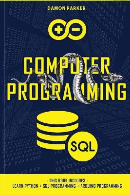 Computer Programming: This Book Includes: Learn Python + SQL Programming + Arduino Programming by Damon Parker