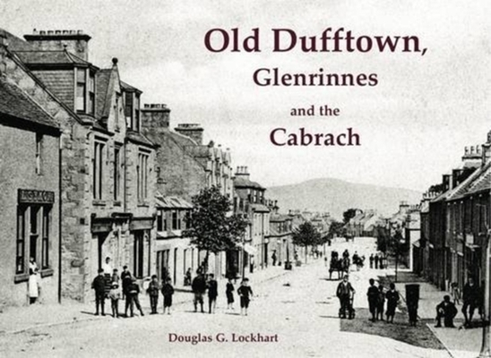 Old Dufftown, Glenrinnes and the Cabrach by Douglas G. Lockhart