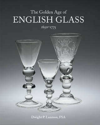 The Golden Age of English Glass by Dwight P. Lanmon