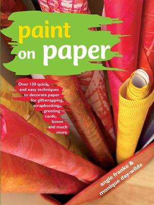 Paint on Paper: Over 130 Quick and Easy Techniques to Decorate Paper for Giftwrapping, Scrapbooking, Greeting Cards, Boxes and Much More by Angie Franke