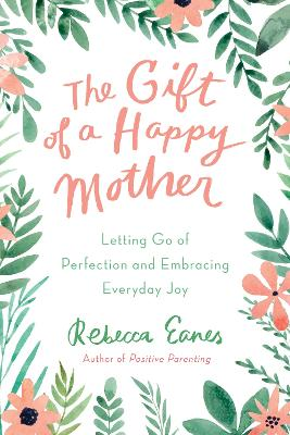 The Gift of a Happy Mother: Letting Go of Perfection and Embracing Everyday Joy by Rebecca Eanes