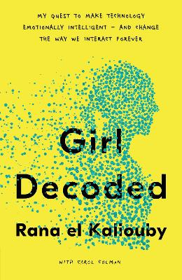 Girl Decoded: My Quest to Make Technology Emotionally Intelligent - and Change the Way We Interact Forever by Rana el Kaliouby