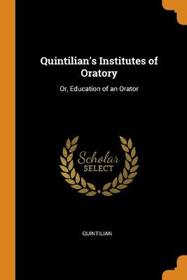 Quintilian's Institutes of Oratory: Or, Education of an Orator by Quintilian