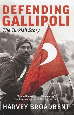 Defending Gallipoli by Harvey Broadbent