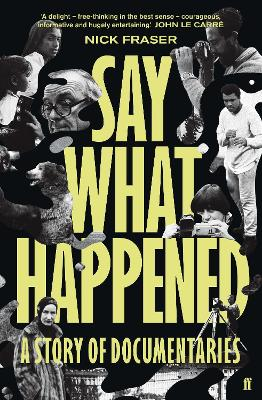 Say What Happened: A Story of Documentaries by Nick  Fraser