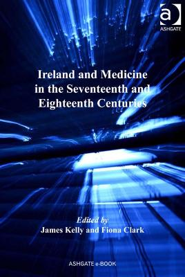 Ireland and Medicine in the Seventeenth and Eighteenth Centuries by James Kelly