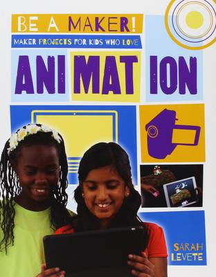 Maker Projects for Kids Who Love Animation by Sarah Levete