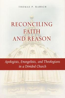 Reconciling Faith and Reason: Apologists, Evangelists, and Theologians in a Divided Church by Thomas P. Rausch, SJ