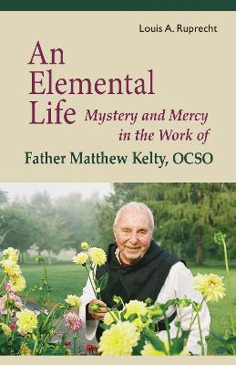 An Elemental Life: Mystery and Mercy in the Work of Father Matthew Kelty, OCSO by Louis A. Ruprecht, Jr.