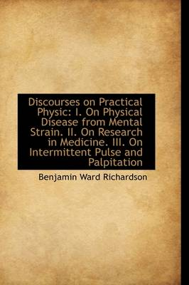 Discourses on Practical Physic: I. on Physical Disease from Mental Strain. II. on Research in Medici by Benjamin Ward Richardson