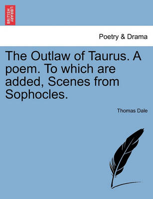 The Outlaw of Taurus. a Poem. to Which Are Added, Scenes from Sophocles. by Thomas Dale