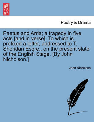 Paetus and Arria; A Tragedy in Five Acts [And in Verse]. to Which Is Prefixed a Letter, Addressed to T. Sheridan Esqre., on the Present State of the English Stage. [By John Nicholson.] by Lecturer in Psychology John Nicholson