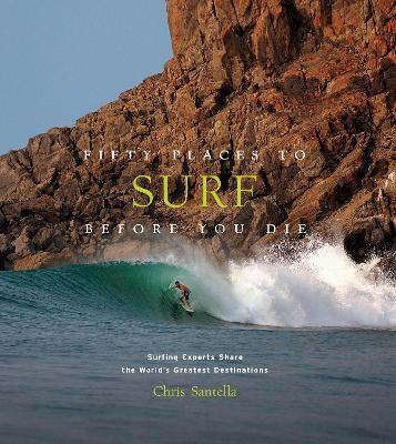 Fifty Places to Surf Before You Die: Surfing Experts Share the World's Greatest Destinations by Chris Santella
