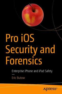 Pro iOS Security and Forensics: Enterprise iPhone and iPad Safety by Eric Butow