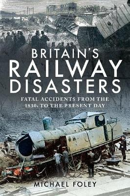 Britain's Railway Disasters: Fatal Accidents From the 1830s to the Present Day by Michael Foley