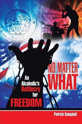 No Matter What, an Alcoholic's Battlecry for Freedom by MR Patrick Campbell