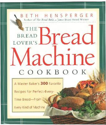 Bread Lover's Bread Machine Cookbook by Beth Hensperger
