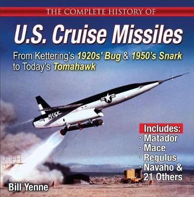 The Complete History of U.S. Cruise Missiles: From 1950s' Snark to Today's Tomahawk by Bill Yenne