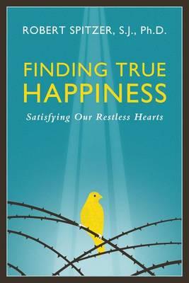 Finding True Happiness by Robert J. Spitzer