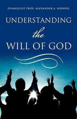 Understanding the Will of God by Evangelist Prof Alexander a Sosheel