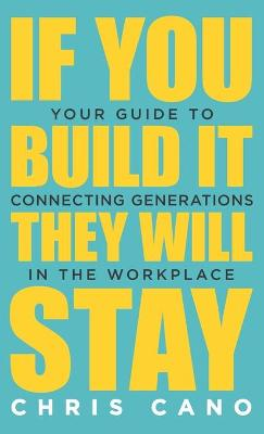 If You Build It They Will Stay: Your Guide To Connecting Generations In The Workplace by Christopher Cano