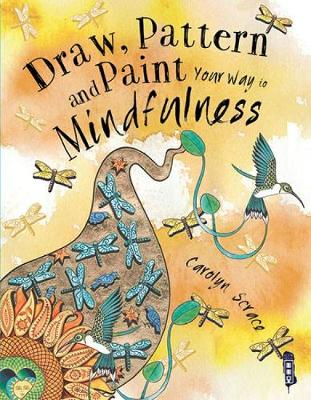 Draw, Pattern and Paint Your Way to Mindfulness by Carolyn Scrace