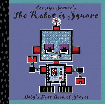 The Robot is Square: Baby's First Book of Shapes by Carolyn Scrace