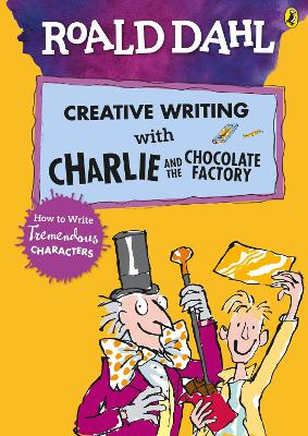 Roald Dahl's Creative Writing with Charlie and the Chocolate Factory: How to Write Tremendous Characters by Roald Dahl