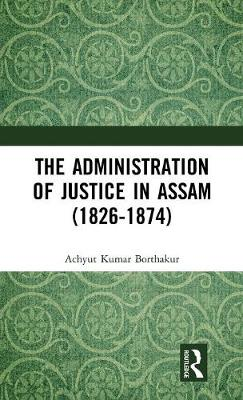 The Administration of Justice in Assam (1826-1874) book