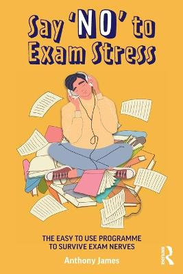 Say 'No' to Exam Stress: The Easy to Use Programme to Survive Exam Nerves by Anthony James