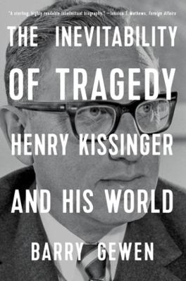 The Inevitability of Tragedy: Henry Kissinger and His World by Barry Gewen