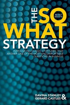 The So What Strategy Revised Edition: Introducting Classic Storylines That Answer One of the Mostuncomfortable Questions in Business by Davina Stanley and Gerard Castles