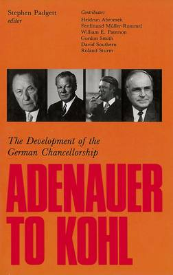 Adenauer to Kohl: The Development of the German Chancellorship by Stephen Padgett