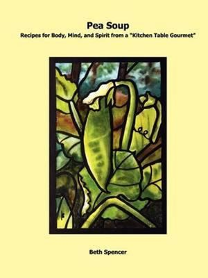 """Pea Soup: Recipes for Body, Mind, and Spirit from a """"Kitchen Table Gourmet"""" by Beth Spencer"""