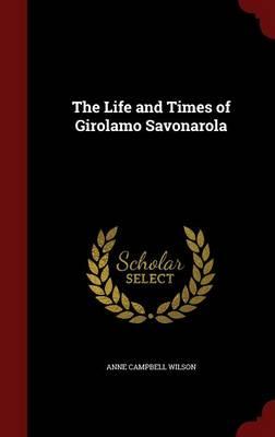 Life and Times of Girolamo Savonarola by Anne Campbell Wilson