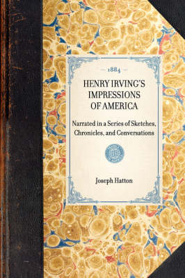 Henry Irving's Impressions of America: Narrated in a Series of Sketches, Chronicles, and Conversations by Joseph Hatton