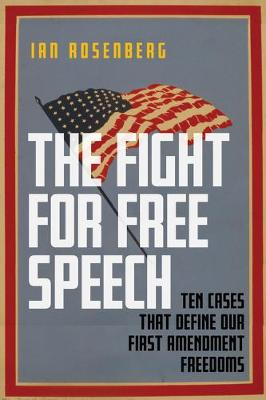 The Fight for Free Speech: Ten Cases That Define Our First Amendment Freedoms by Ian Rosenberg