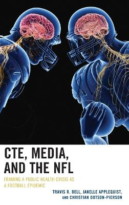 CTE, Media, and the NFL: Framing a Public Health Crisis as a Football Epidemic by Travis R. Bell