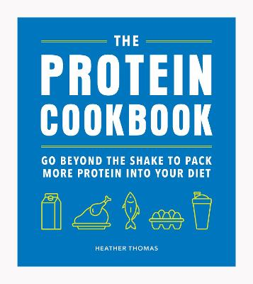 The Protein Cookbook: Go Beyond The Shake To Pack More Protein Into Your Diet by Heather Thomas
