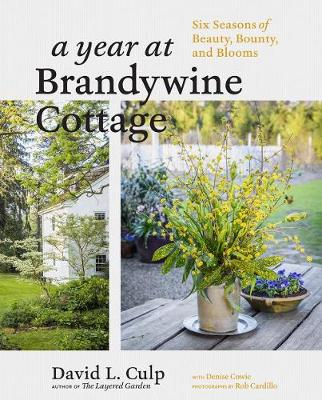 Year at Brandywine Cottage: Six Seasons of Beauty, Bounty and Blooms by David L Culp