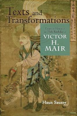Texts and Transformations: Essays in Honor of the 75th Birthday of Victor H. Mair by University Professor Haun Saussy