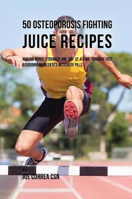 50 Osteoporosis Fighting Juice Recipes by Joe Correa