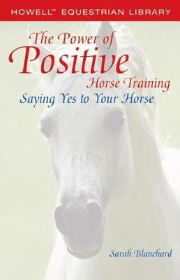The Power of Positive Horse Training by Sarah Blanchard