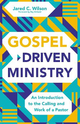 Gospel-Driven Ministry: An Introduction to the Calling and Work of a Pastor by Jared C. Wilson