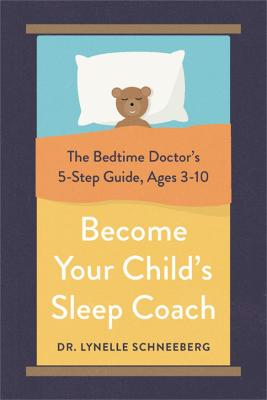 Become Your Child's Sleep Coach: The Bedtime Doctor's 5-Step Guide, Ages 3-10 by Dr. Lynelle Schneeberg