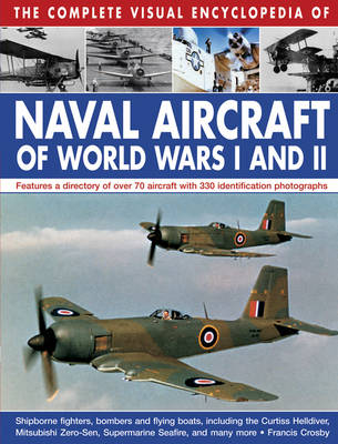 Complete Visual Encyclopedia of Naval Aircraft of World Wars I and II by Francis Crosby