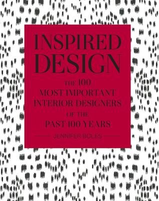 Inspired Design: The 100 Most Important Interior Designers of The Past 100 Years by Jennifer Boles