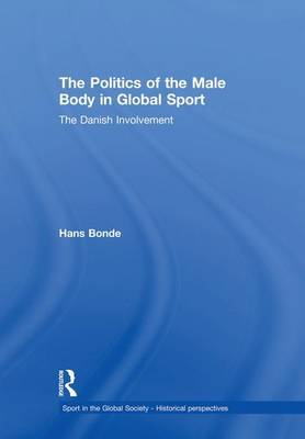 The Politics of the Male Body in Global Sport by Hans Bonde